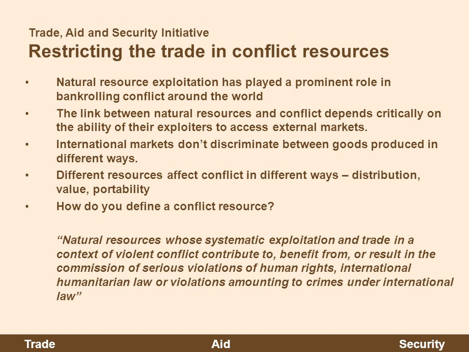 Trade, Aid and Security Initiative Restricting the trade in conflict resources Natural resource exploitation has played a prominent role in bankrolling conflict around the world The link between natural resources and conflict depends critically on the ability of their exploiters to access external markets.