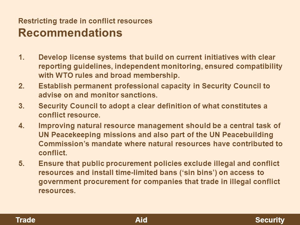 Restricting trade in conflict resources Recommendations 1.Develop license systems that build on current initiatives with clear reporting guidelines, independent monitoring, ensured compatibility with WTO rules and broad membership.