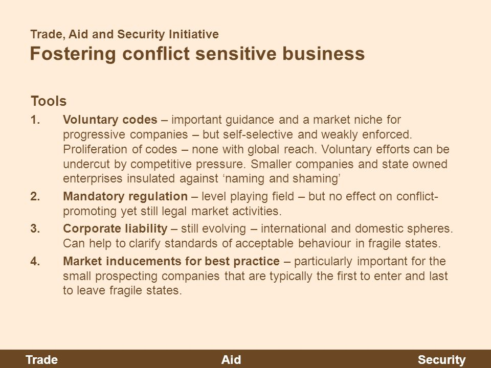 Trade, Aid and Security Initiative Fostering conflict sensitive business Tools 1.Voluntary codes – important guidance and a market niche for progressive companies – but self-selective and weakly enforced.