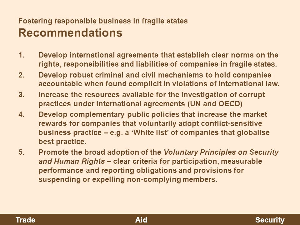 Fostering responsible business in fragile states Recommendations 1.Develop international agreements that establish clear norms on the rights, responsibilities and liabilities of companies in fragile states.