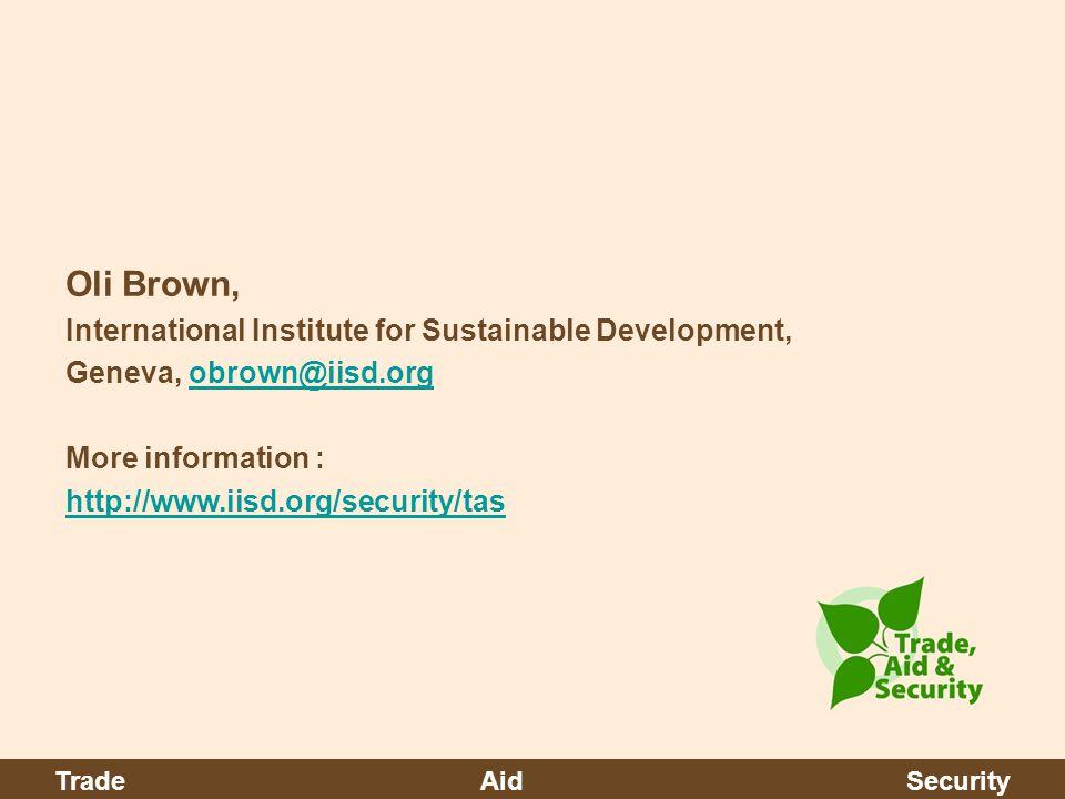 Oli Brown, International Institute for Sustainable Development, Geneva, obrown@iisd.orgobrown@iisd.org More information : http://www.iisd.org/security/tas TradeAidSecurity
