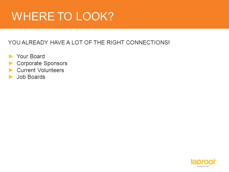WHERE TO LOOK? YOU ALREADY HAVE A LOT OF THE RIGHT CONNECTIONS! ►Your Board ►Corporate Sponsors ►Current Volunteers ►Job Boards