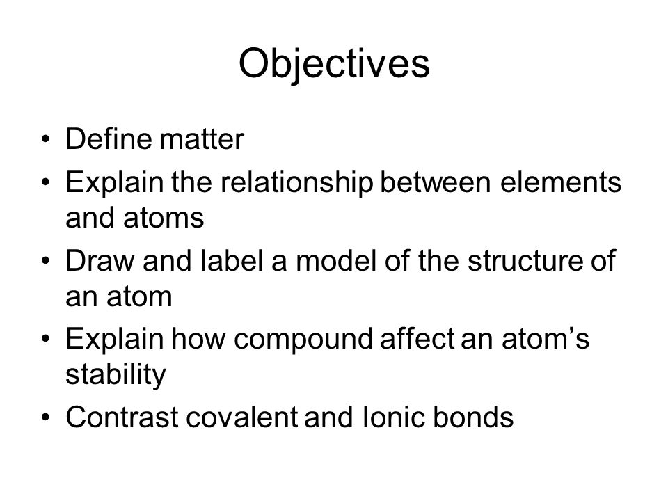 Objectives Define matter Explain the relationship between elements and atoms Draw and label a model of the structure of an atom Explain how compound affect an atom's stability Contrast covalent and Ionic bonds