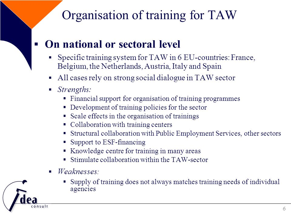 7 Financing training programmes for TAW  Mix of financial sources  Several sources contribute to the payment of the training provision for TAW  External financial resources (from European funds, other sectors, public employment services) are in most countries currently limited compared to the financial contributions of the temporary agency sector itself