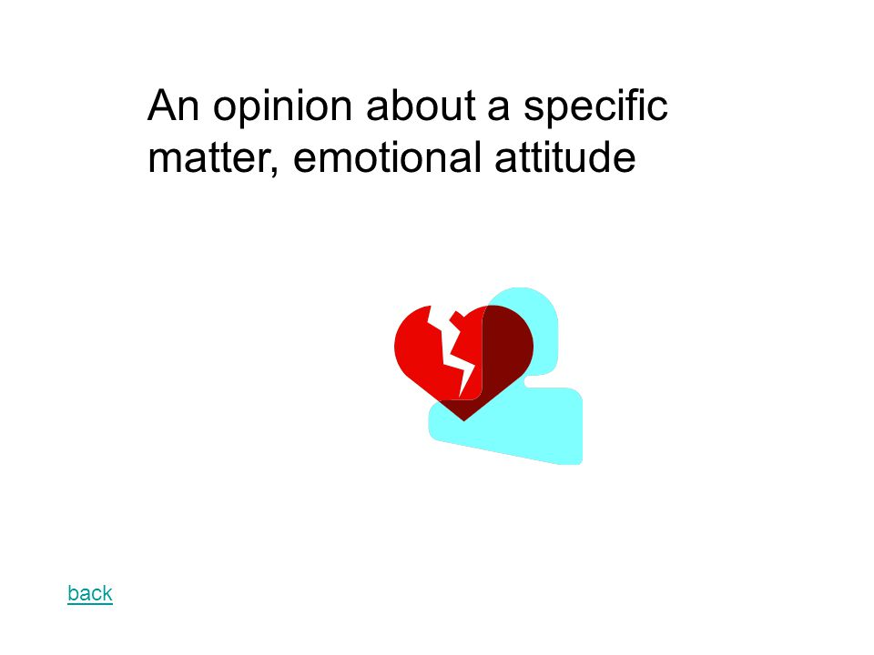 back An opinion about a specific matter, emotional attitude