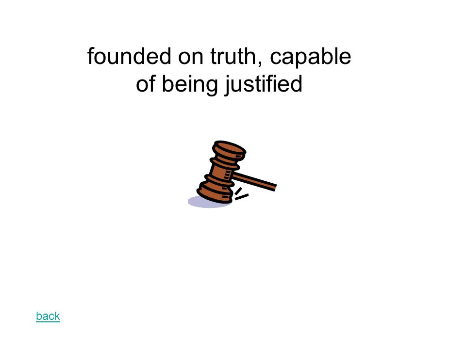 back founded on truth, capable of being justified