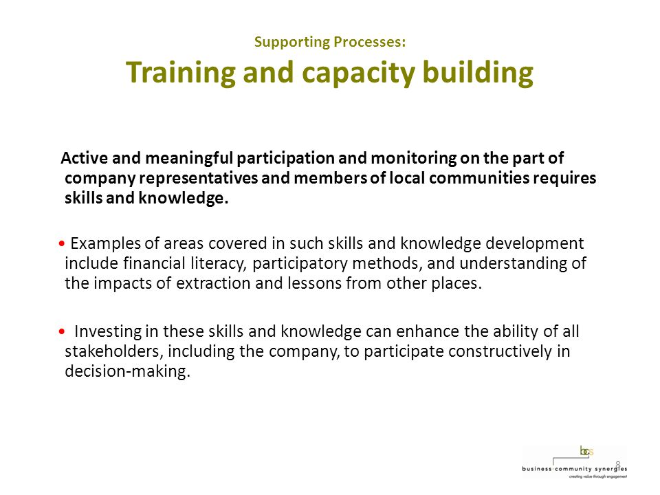 8 Supporting Processes: Training and capacity building Active and meaningful participation and monitoring on the part of company representatives and members of local communities requires skills and knowledge.