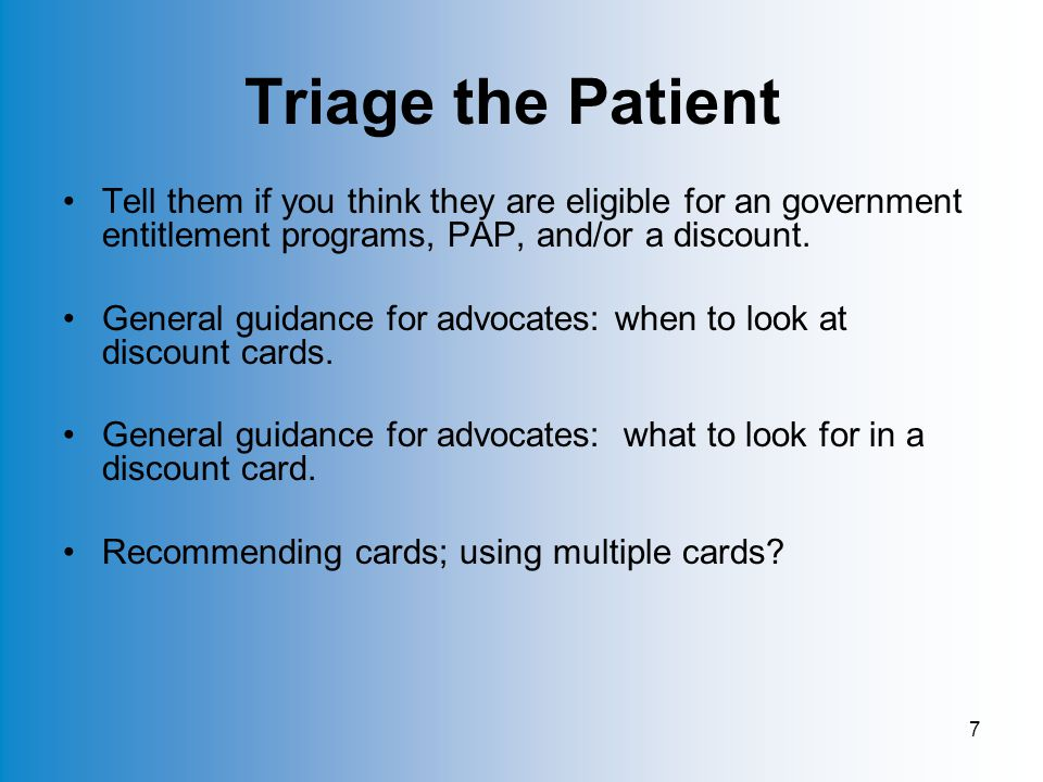 7 Triage the Patient Tell them if you think they are eligible for an government entitlement programs, PAP, and/or a discount.