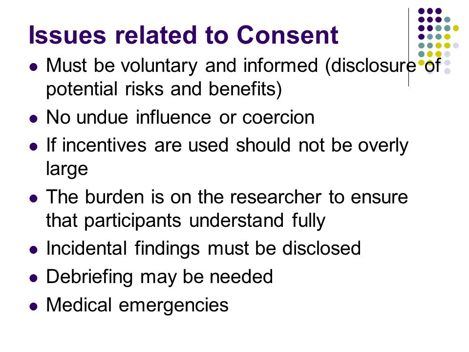 Issues related to Consent Must be voluntary and informed (disclosure of potential risks and benefits) No undue influence or coercion If incentives are used should not be overly large The burden is on the researcher to ensure that participants understand fully Incidental findings must be disclosed Debriefing may be needed Medical emergencies