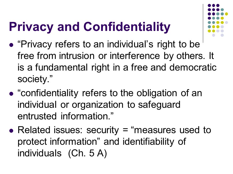 Privacy and Confidentiality Privacy refers to an individual's right to be free from intrusion or interference by others.