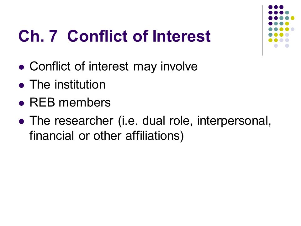 Ch. 7 Conflict of Interest Conflict of interest may involve The institution REB members The researcher (i.e. dual role, interpersonal, financial or ot