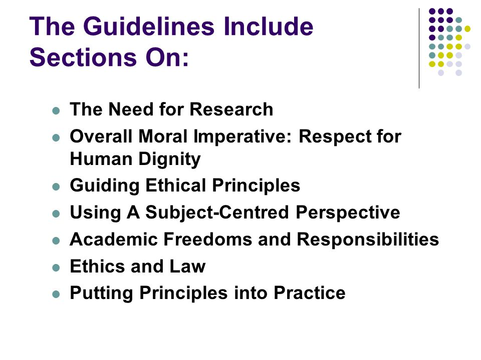 The Guidelines Include Sections On: The Need for Research Overall Moral Imperative: Respect for Human Dignity Guiding Ethical Principles Using A Subject-Centred Perspective Academic Freedoms and Responsibilities Ethics and Law Putting Principles into Practice