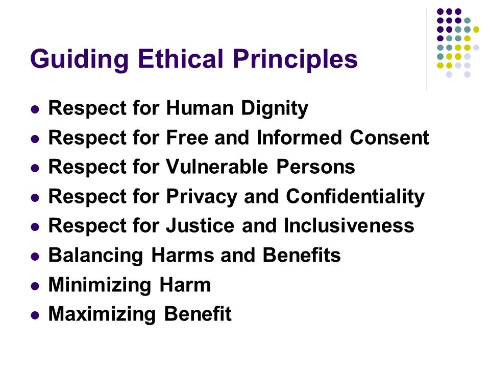 Guiding Ethical Principles Respect for Human Dignity Respect for Free and Informed Consent Respect for Vulnerable Persons Respect for Privacy and Confidentiality Respect for Justice and Inclusiveness Balancing Harms and Benefits Minimizing Harm Maximizing Benefit
