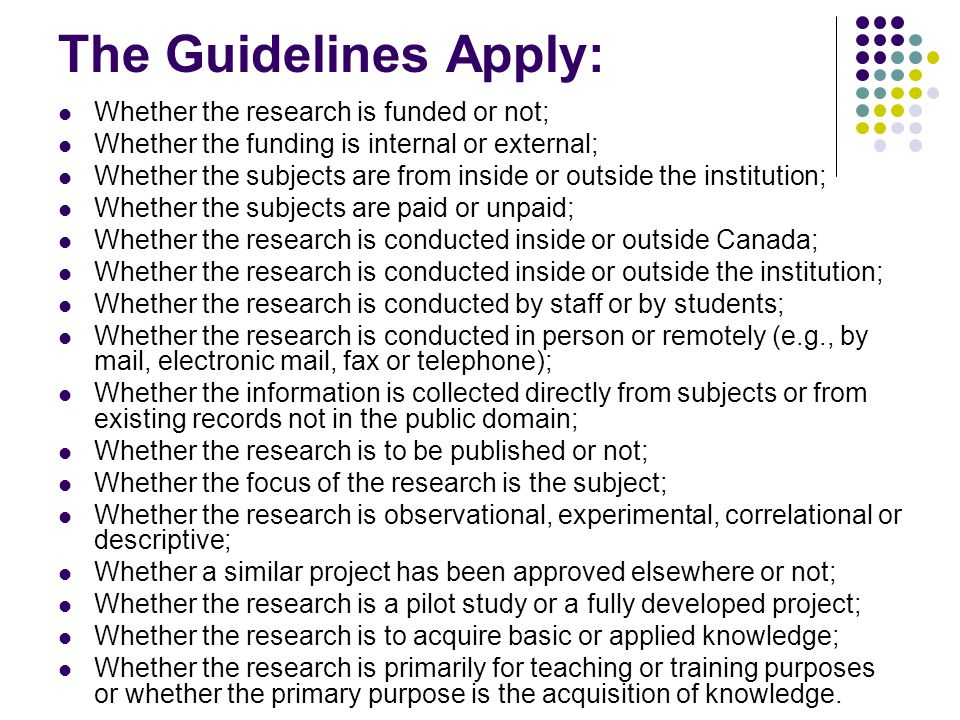 The Guidelines Apply: Whether the research is funded or not; Whether the funding is internal or external; Whether the subjects are from inside or outside the institution; Whether the subjects are paid or unpaid; Whether the research is conducted inside or outside Canada; Whether the research is conducted inside or outside the institution; Whether the research is conducted by staff or by students; Whether the research is conducted in person or remotely (e.g., by mail, electronic mail, fax or telephone); Whether the information is collected directly from subjects or from existing records not in the public domain; Whether the research is to be published or not; Whether the focus of the research is the subject; Whether the research is observational, experimental, correlational or descriptive; Whether a similar project has been approved elsewhere or not; Whether the research is a pilot study or a fully developed project; Whether the research is to acquire basic or applied knowledge; Whether the research is primarily for teaching or training purposes or whether the primary purpose is the acquisition of knowledge.
