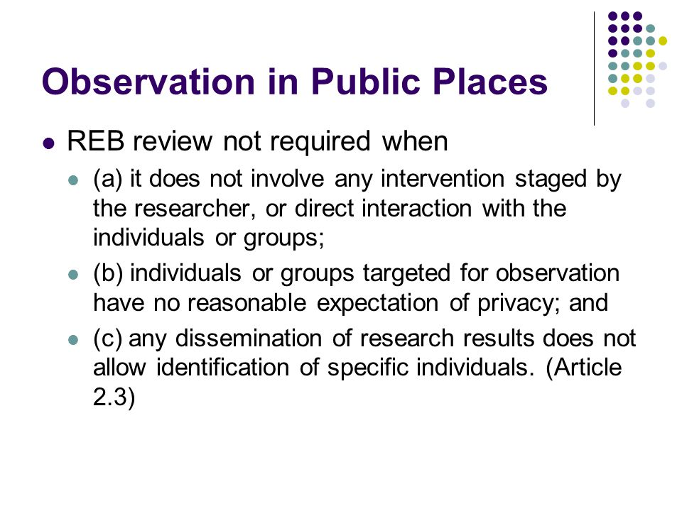 Observation in Public Places REB review not required when (a) it does not involve any intervention staged by the researcher, or direct interaction with the individuals or groups; (b) individuals or groups targeted for observation have no reasonable expectation of privacy; and (c) any dissemination of research results does not allow identification of specific individuals.