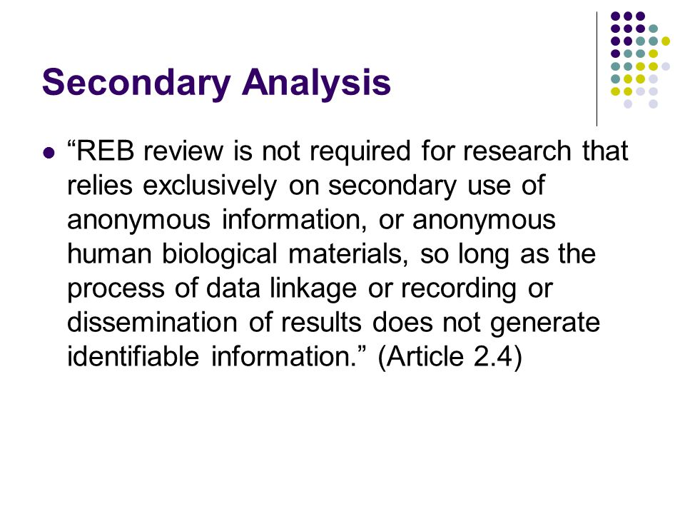 Secondary Analysis REB review is not required for research that relies exclusively on secondary use of anonymous information, or anonymous human biological materials, so long as the process of data linkage or recording or dissemination of results does not generate identifiable information. (Article 2.4)