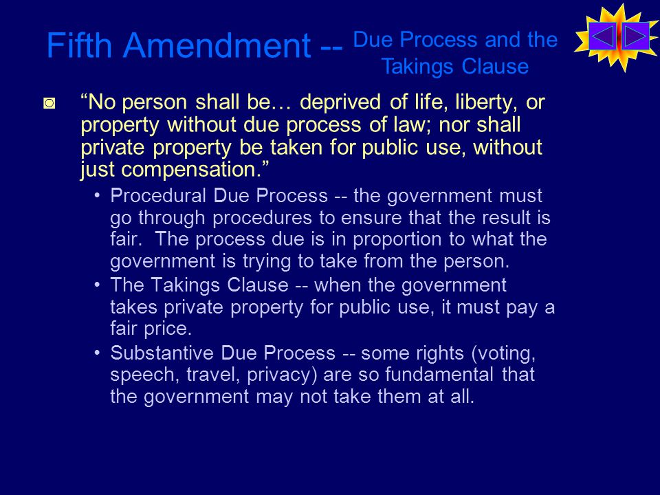 Fifth Amendment -- ◙ No person shall be… deprived of life, liberty, or property without due process of law; nor shall private property be taken for public use, without just compensation. Procedural Due Process -- the government must go through procedures to ensure that the result is fair.