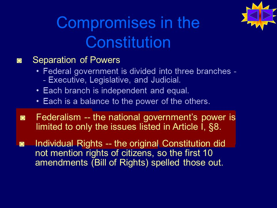 Compromises in the Constitution ◙ Separation of Powers Federal government is divided into three branches - - Executive, Legislative, and Judicial.