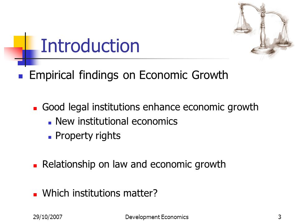 29/10/2007Development Economics3 Introduction Empirical findings on Economic Growth Good legal institutions enhance economic growth New institutional economics Property rights Relationship on law and economic growth Which institutions matter?