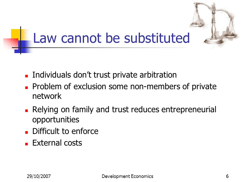 29/10/2007Development Economics6 Law cannot be substituted Individuals don't trust private arbitration Problem of exclusion some non-members of private network Relying on family and trust reduces entrepreneurial opportunities Difficult to enforce External costs