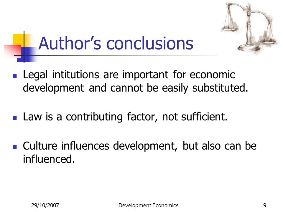 29/10/2007Development Economics9 Author's conclusions Legal intitutions are important for economic development and cannot be easily substituted. Law i