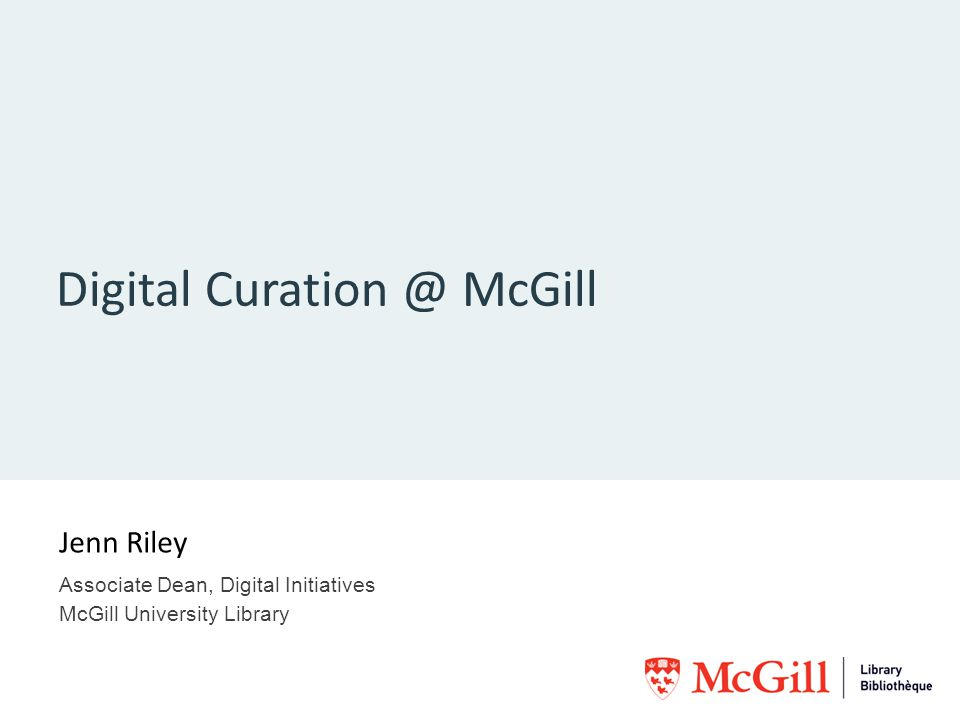 Digital Curation @ McGill Jenn Riley Associate Dean, Digital Initiatives McGill University Library