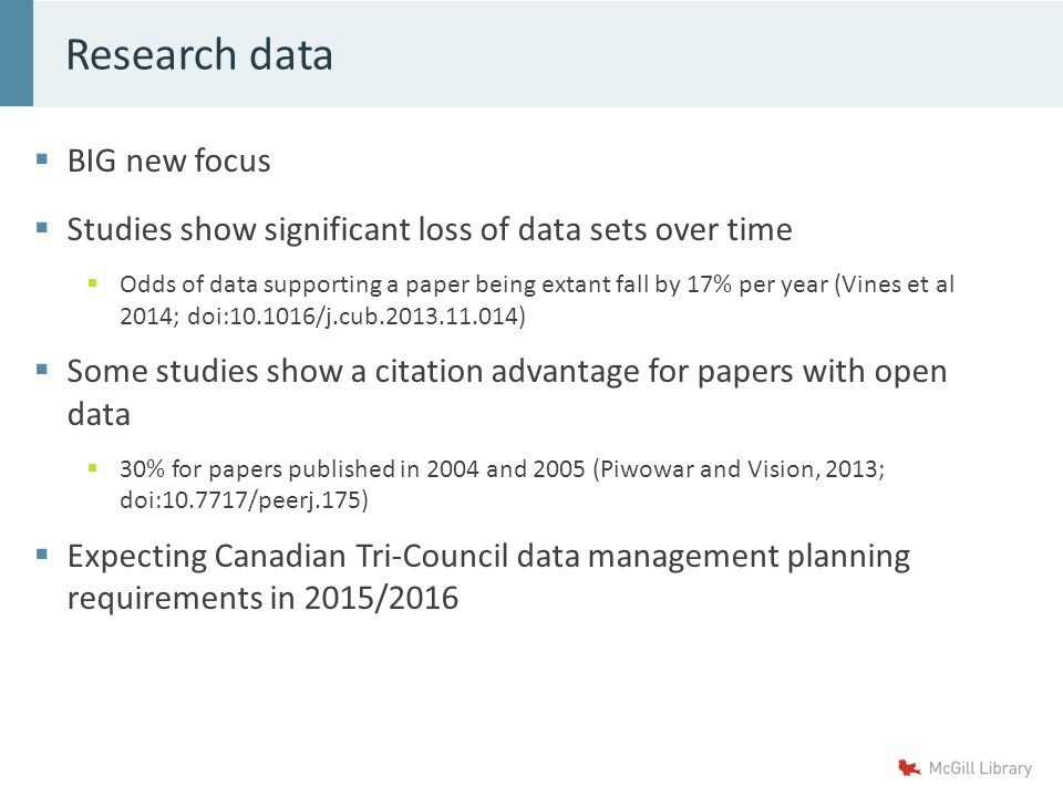  BIG new focus  Studies show significant loss of data sets over time  Odds of data supporting a paper being extant fall by 17% per year (Vines et al 2014; doi:10.1016/j.cub.2013.11.014)  Some studies show a citation advantage for papers with open data  30% for papers published in 2004 and 2005 (Piwowar and Vision, 2013; doi:10.7717/peerj.175)  Expecting Canadian Tri-Council data management planning requirements in 2015/2016 Research data