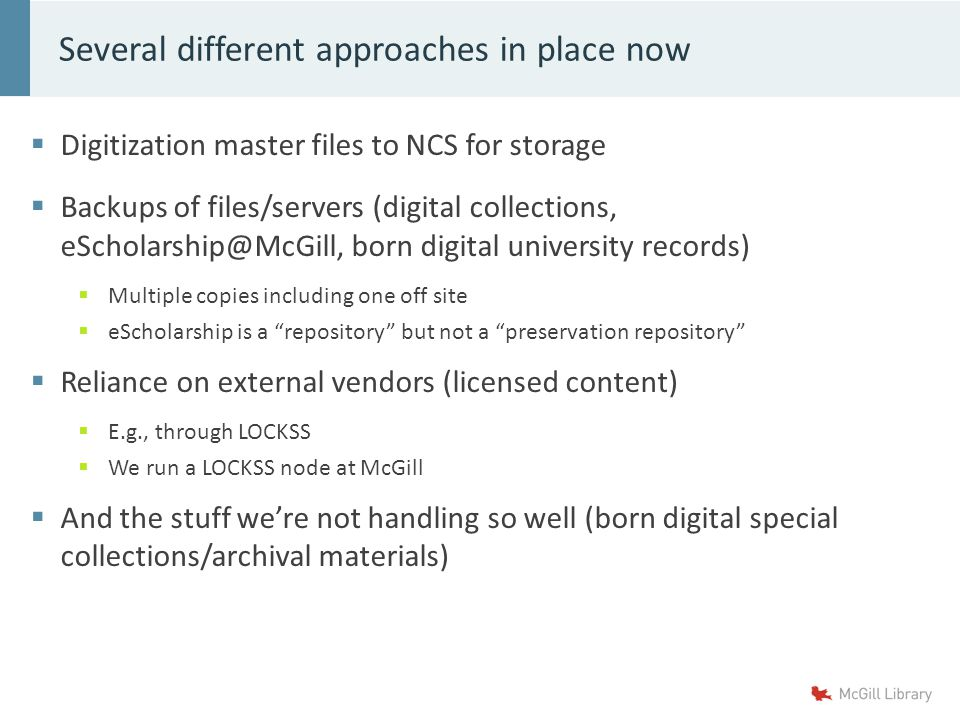  Digitization master files to NCS for storage  Backups of files/servers (digital collections, eScholarship@McGill, born digital university records)  Multiple copies including one off site  eScholarship is a repository but not a preservation repository  Reliance on external vendors (licensed content)  E.g., through LOCKSS  We run a LOCKSS node at McGill  And the stuff we're not handling so well (born digital special collections/archival materials) Several different approaches in place now