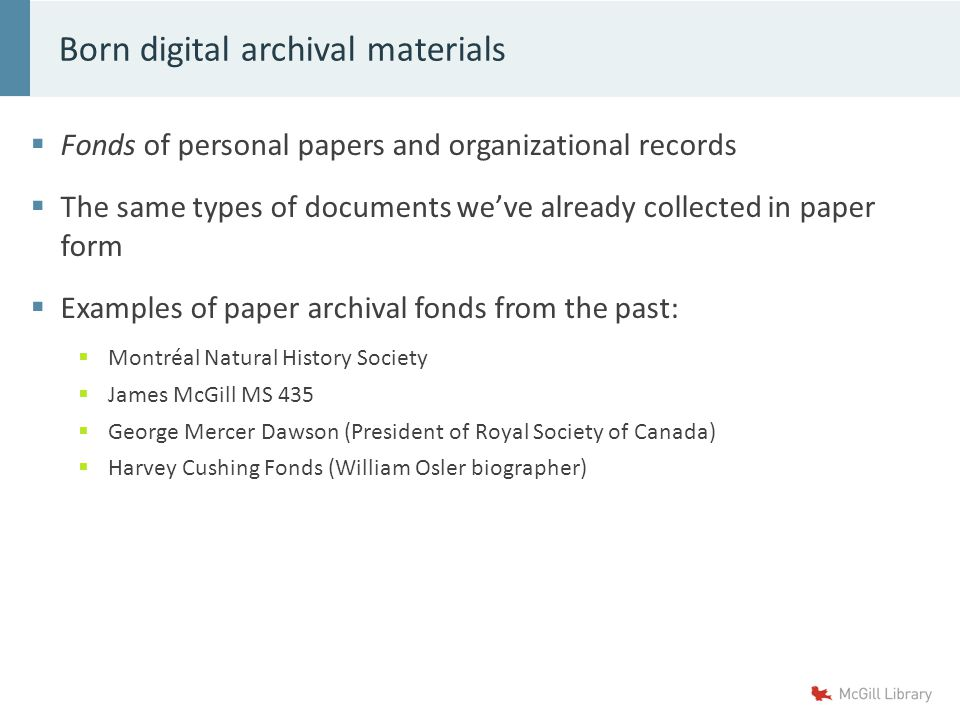  Fonds of personal papers and organizational records  The same types of documents we've already collected in paper form  Examples of paper archival fonds from the past:  Montréal Natural History Society  James McGill MS 435  George Mercer Dawson (President of Royal Society of Canada)  Harvey Cushing Fonds (William Osler biographer) Born digital archival materials