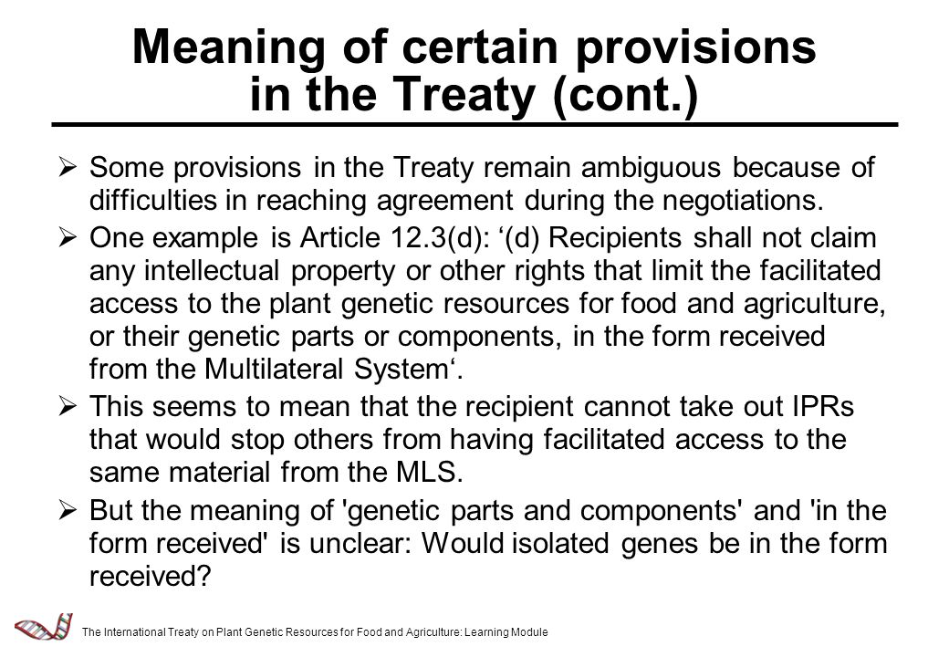Law & Policy of Relevance to the Management of Plant Genetic Resources - 2.5.7 Meaning of certain provisions in the Treaty (cont.)  Some provisions in the Treaty remain ambiguous because of difficulties in reaching agreement during the negotiations.