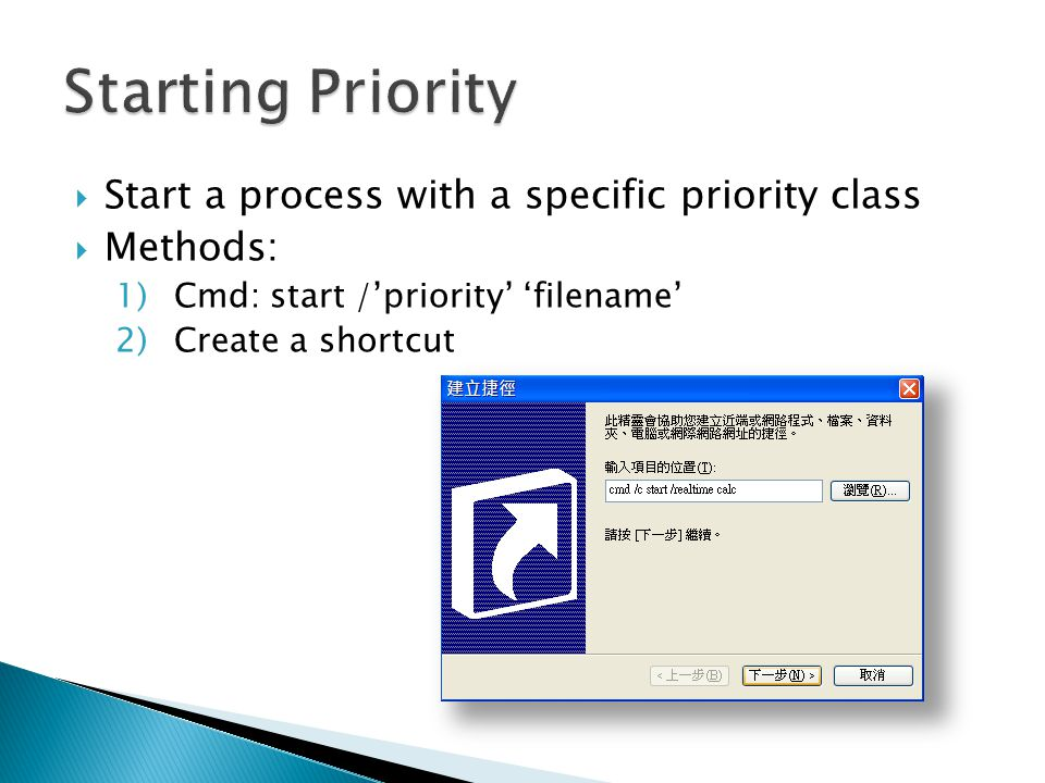  Start a process with a specific priority class  Methods: 1)Cmd: start /'priority' 'filename' 2)Create a shortcut