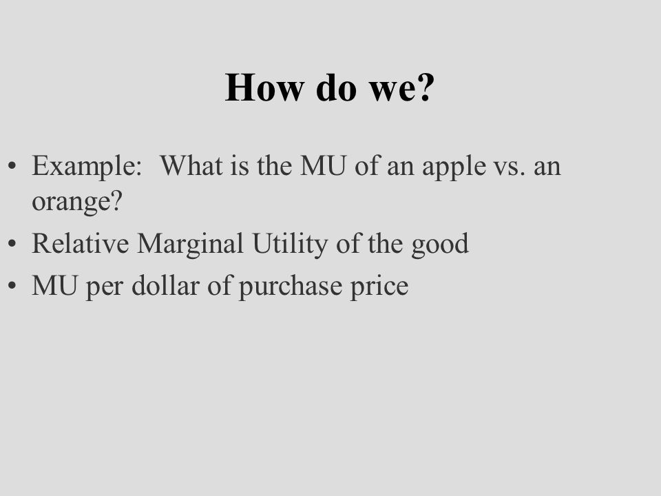 Decision Making Process If the MU of good A relative to its price is greater than the MU of good B relative to its price we should buy more of A and less of B Compare of each good AND…spend all of our money
