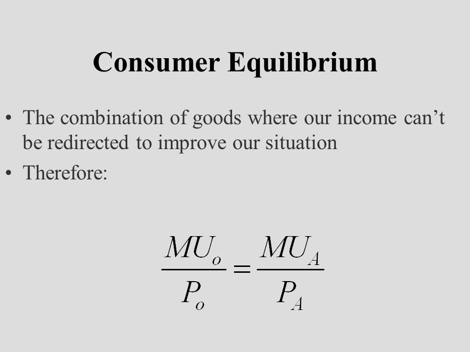 Consumer Equilibrium The combination of goods where our income can't be redirected to improve our situation Therefore: