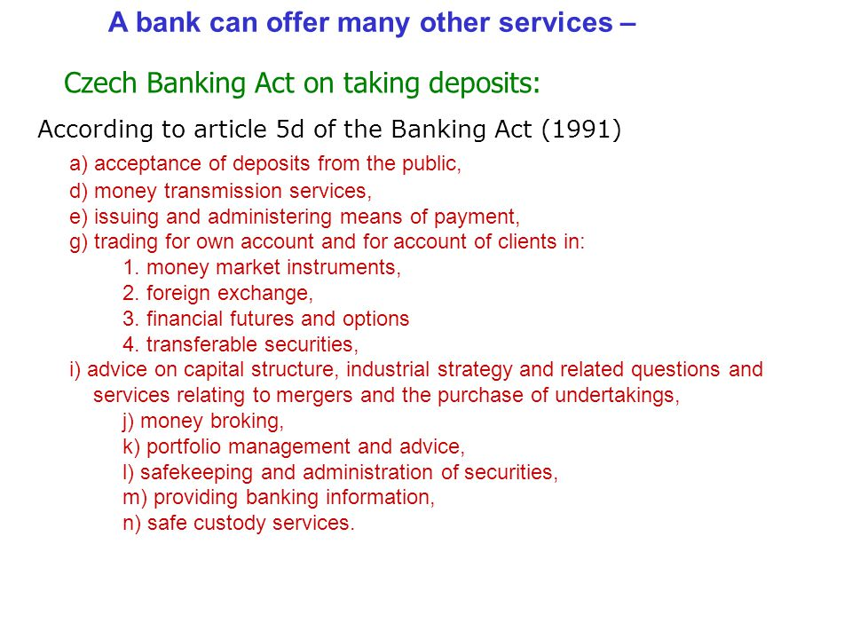 According to the same article 5d of the Banking Act (1991) a bank may not only lend but: b) lending, c) financial leasing, f) providing guarantees, h) participation in securities issues and the provision of services related to such issues, i) advice on capital structure, industrial strategy and services relating to mergers