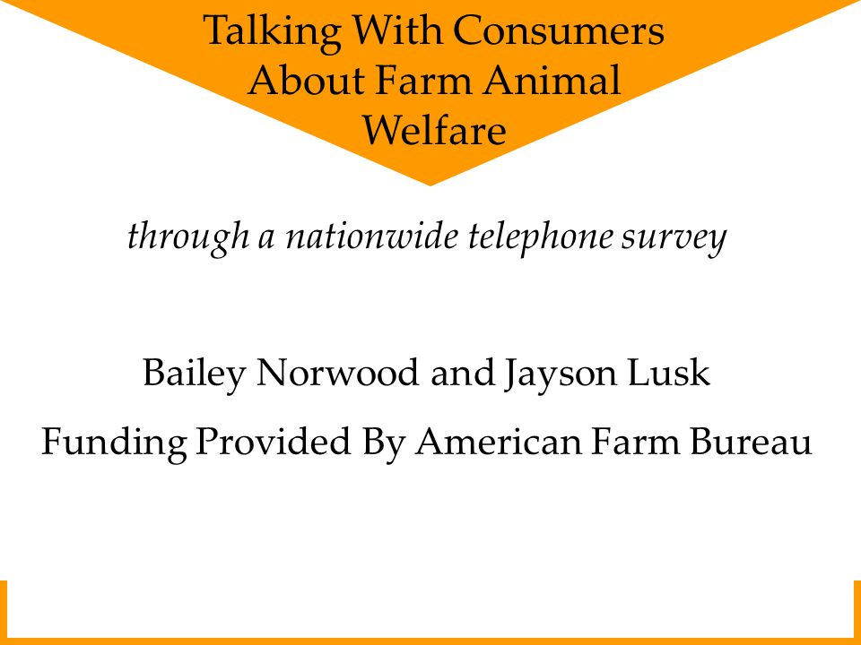 through a nationwide telephone survey Bailey Norwood and Jayson Lusk Funding Provided By American Farm Bureau Talking With Consumers About Farm Animal Welfare