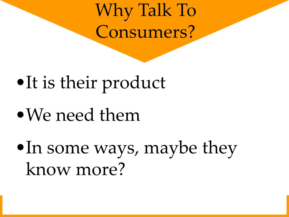 Why Talk To Consumers? It is their product We need them In some ways, maybe they know more?