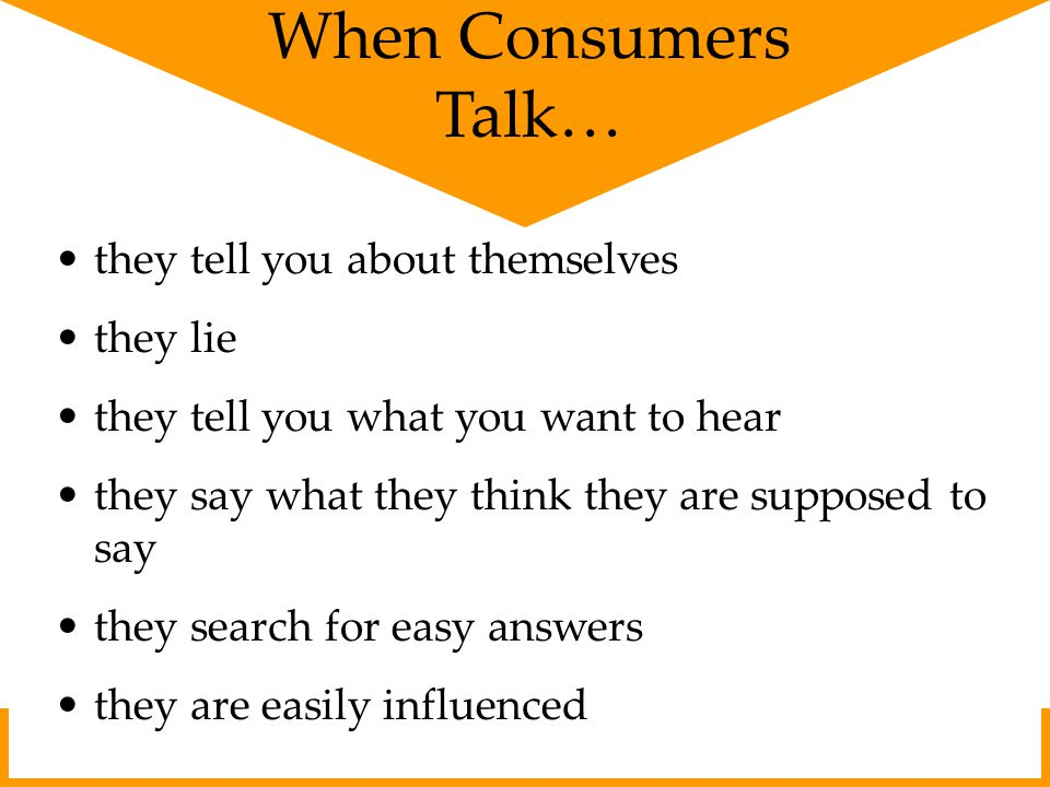 When Consumers Talk… they tell you about themselves they lie they tell you what you want to hear they say what they think they are supposed to say they search for easy answers they are easily influenced