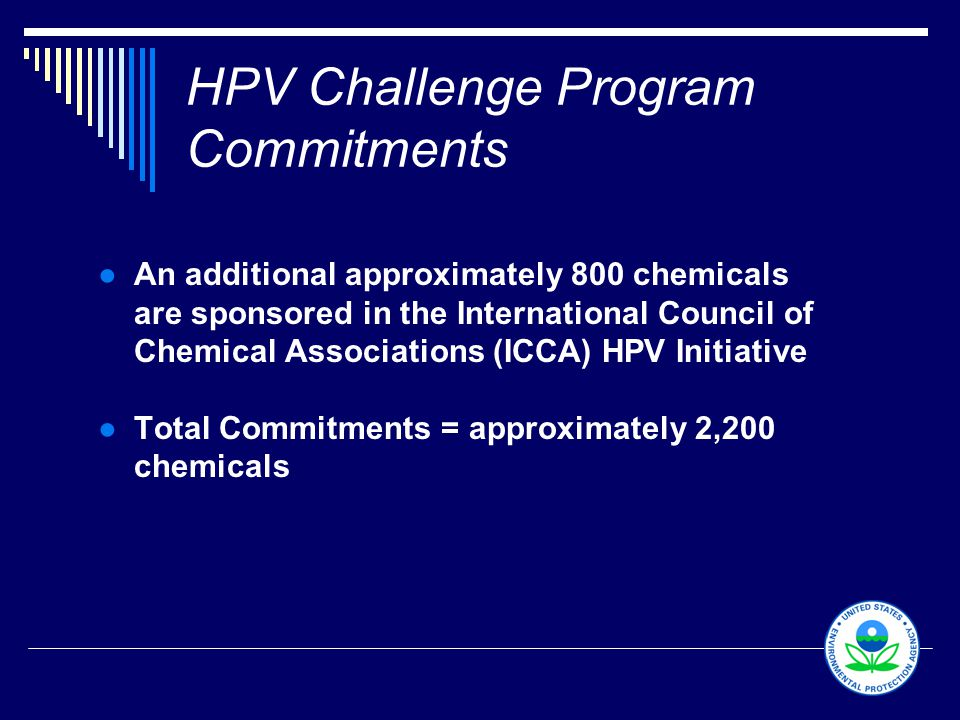 10 HPV Challenge Program Commitments ●An additional approximately 800 chemicals are sponsored in the International Council of Chemical Associations (ICCA) HPV Initiative ●Total Commitments = approximately 2,200 chemicals