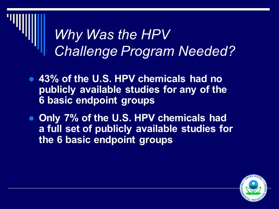 4 Why Was the HPV Challenge Program Needed? ●43% of the U.S. HPV chemicals had no publicly available studies for any of the 6 basic endpoint groups ●O