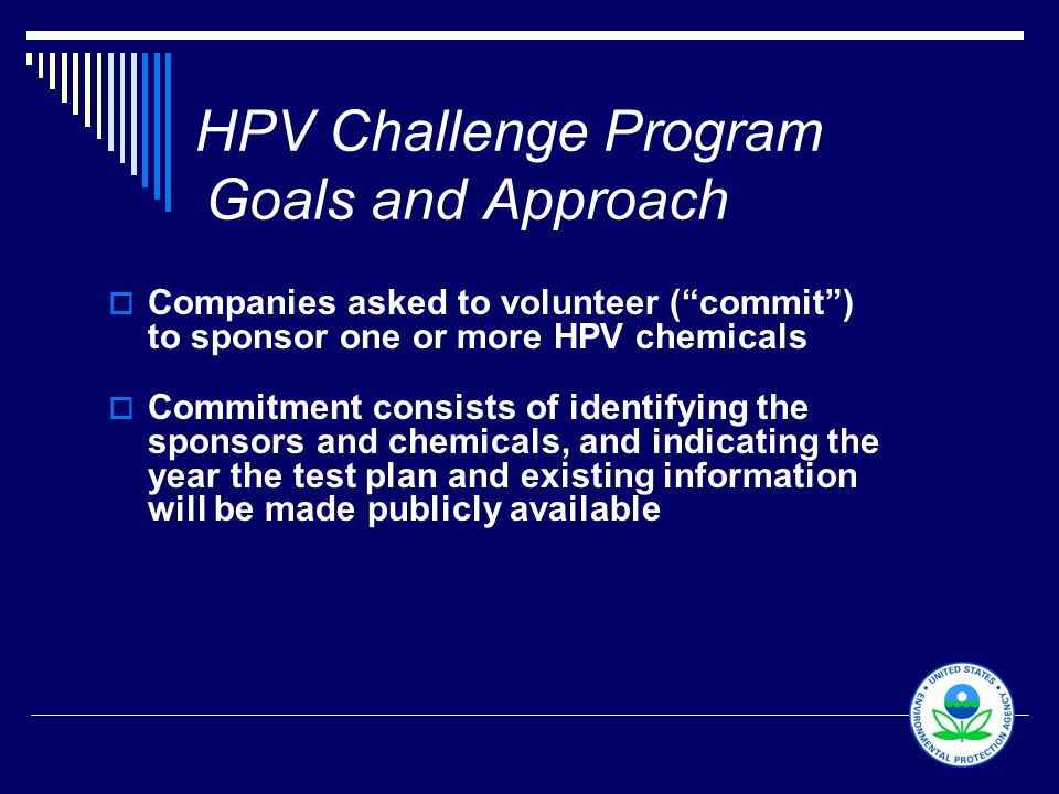 "5 HPV Challenge Program Goals and Approach  Companies asked to volunteer (""commit"") to sponsor one or more HPV chemicals  Commitment consists of ide"