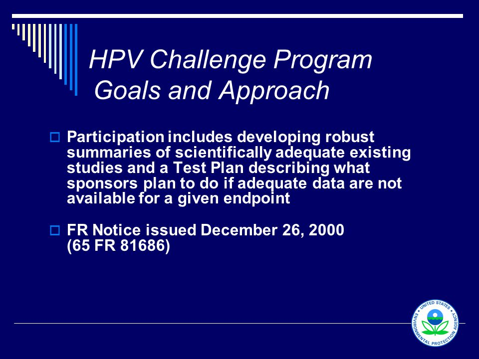 6 HPV Challenge Program Goals and Approach  Participation includes developing robust summaries of scientifically adequate existing studies and a Test Plan describing what sponsors plan to do if adequate data are not available for a given endpoint  FR Notice issued December 26, 2000 (65 FR 81686)