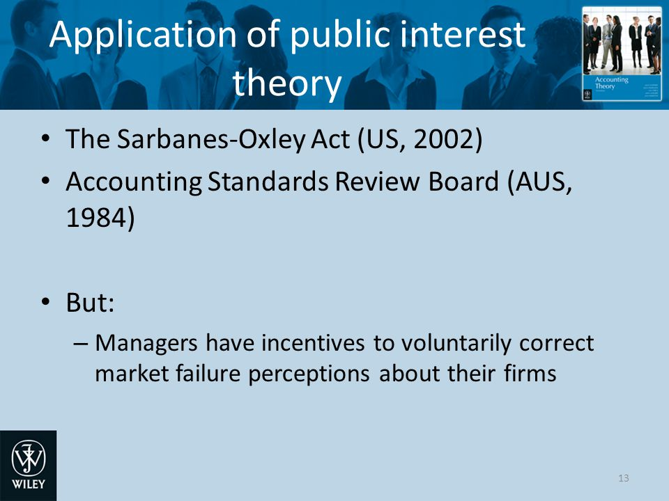 Application of public interest theory The Sarbanes-Oxley Act (US, 2002) Accounting Standards Review Board (AUS, 1984) But: – Managers have incentives to voluntarily correct market failure perceptions about their firms 13