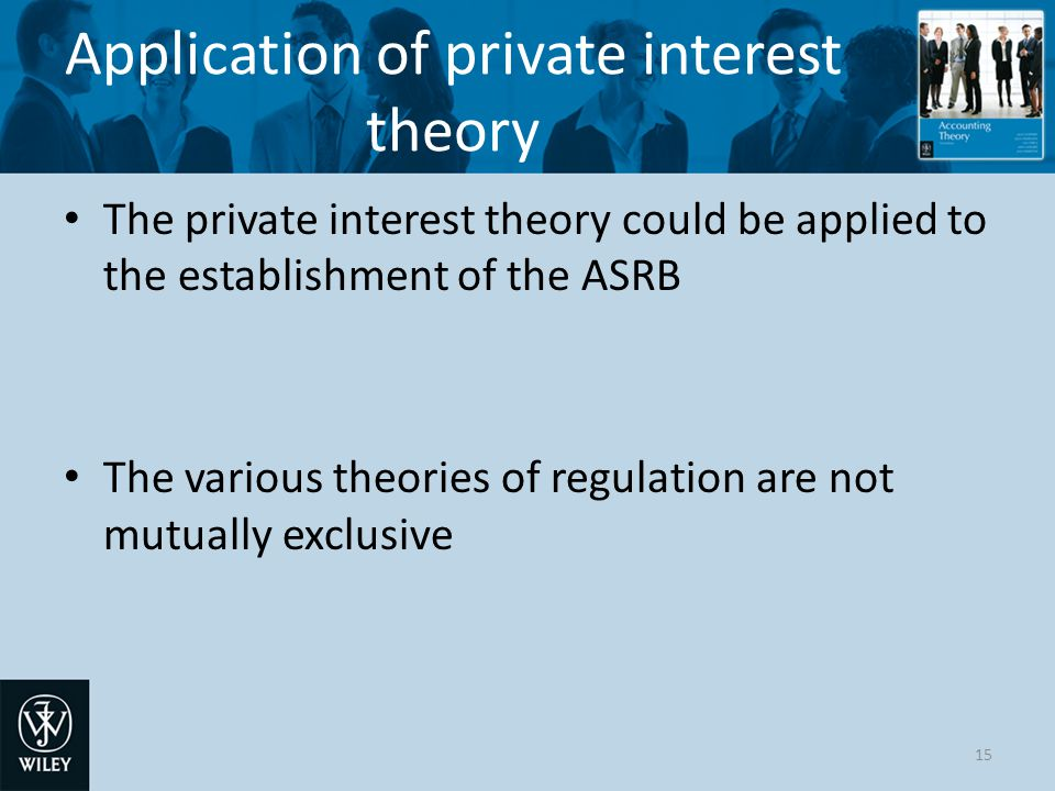 Application of private interest theory The private interest theory could be applied to the establishment of the ASRB The various theories of regulation are not mutually exclusive 15