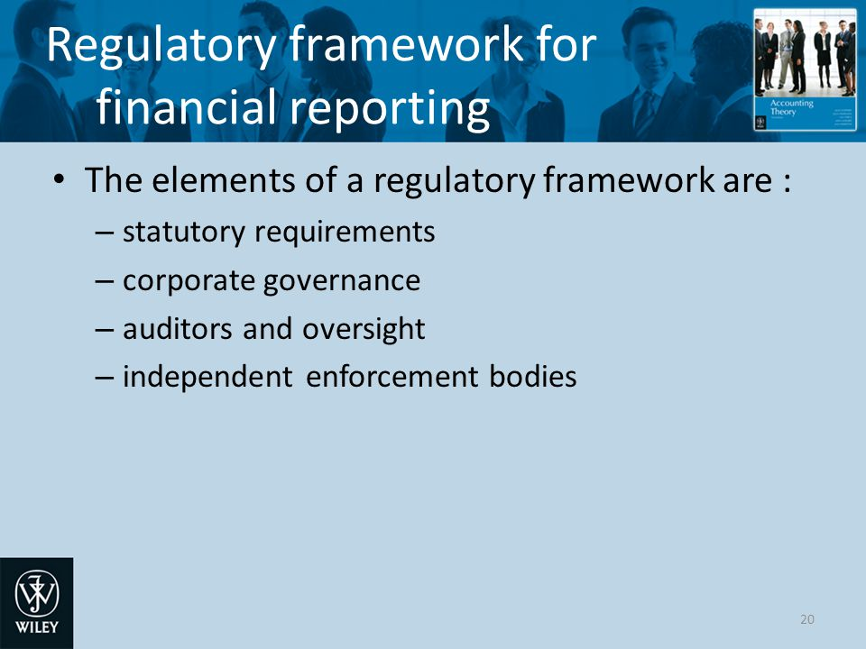 Regulatory framework for financial reporting The elements of a regulatory framework are : – statutory requirements – corporate governance – auditors and oversight – independent enforcement bodies 20