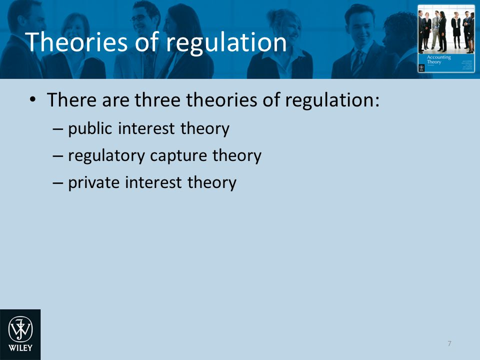 Theories of regulation There are three theories of regulation: – public interest theory – regulatory capture theory – private interest theory 7