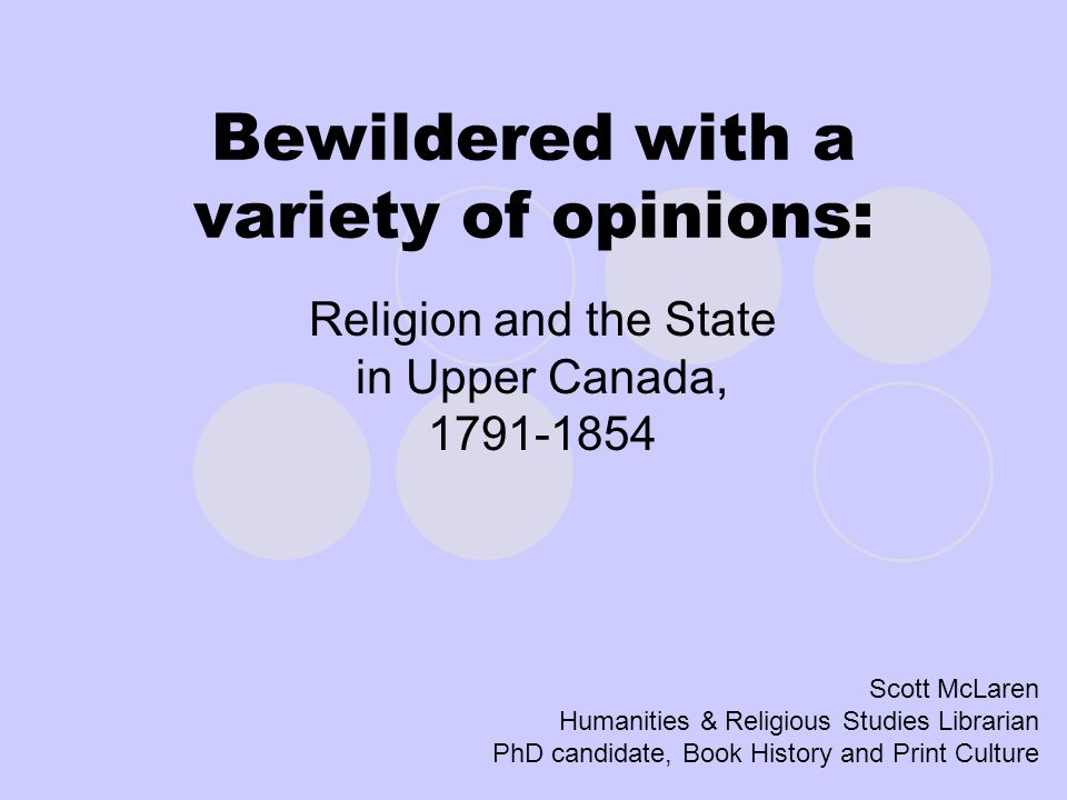 Bewildered with a variety of opinions: Religion and the State in Upper Canada, 1791-1854 Scott McLaren Humanities & Religious Studies Librarian PhD candidate, Book History and Print Culture
