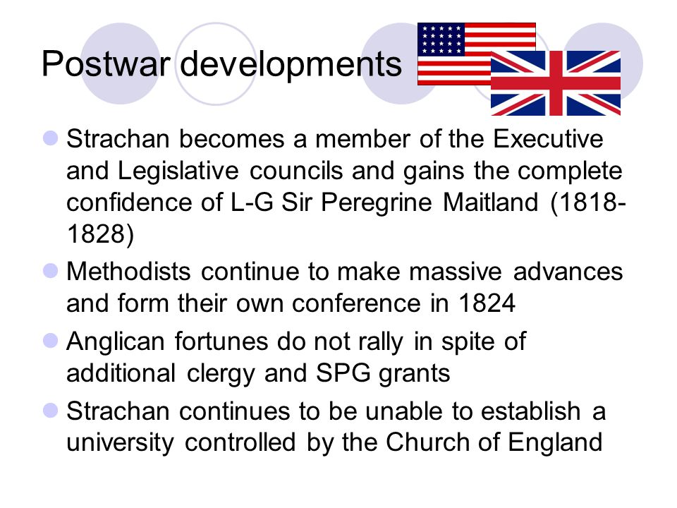 Postwar developments Strachan becomes a member of the Executive and Legislative councils and gains the complete confidence of L-G Sir Peregrine Maitland (1818- 1828) Methodists continue to make massive advances and form their own conference in 1824 Anglican fortunes do not rally in spite of additional clergy and SPG grants Strachan continues to be unable to establish a university controlled by the Church of England