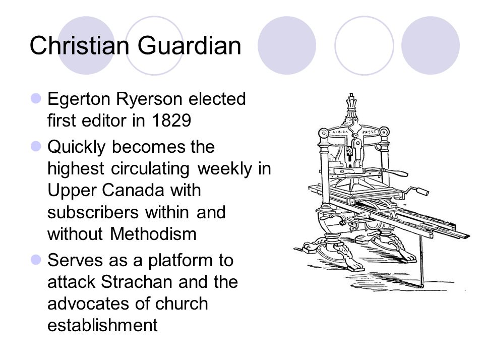 Christian Guardian Egerton Ryerson elected first editor in 1829 Quickly becomes the highest circulating weekly in Upper Canada with subscribers within