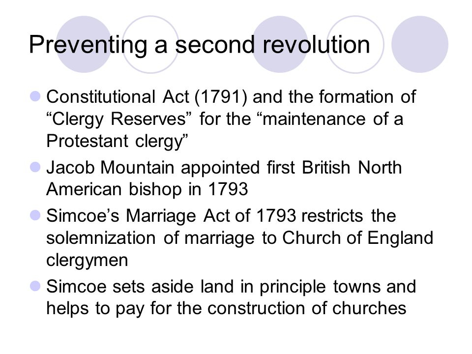 Preventing a second revolution Constitutional Act (1791) and the formation of Clergy Reserves for the maintenance of a Protestant clergy Jacob Mountain appointed first British North American bishop in 1793 Simcoe's Marriage Act of 1793 restricts the solemnization of marriage to Church of England clergymen Simcoe sets aside land in principle towns and helps to pay for the construction of churches