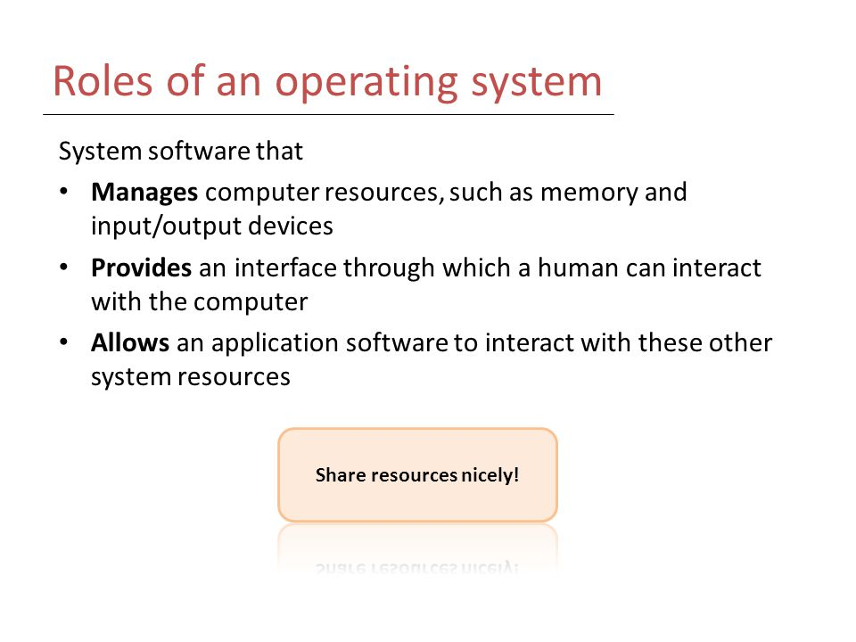 Roles of an operating system System software that Manages computer resources, such as memory and input/output devices Provides an interface through which a human can interact with the computer Allows an application software to interact with these other system resources